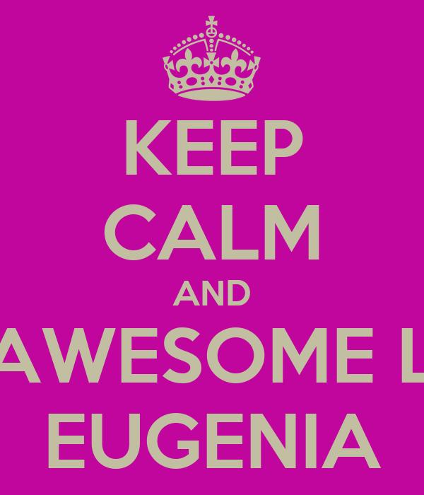 KEEP CALM AND BE AWESOME LIKE EUGENIA