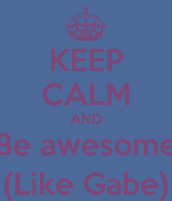 KEEP CALM AND Be awesome (Like Gabe)