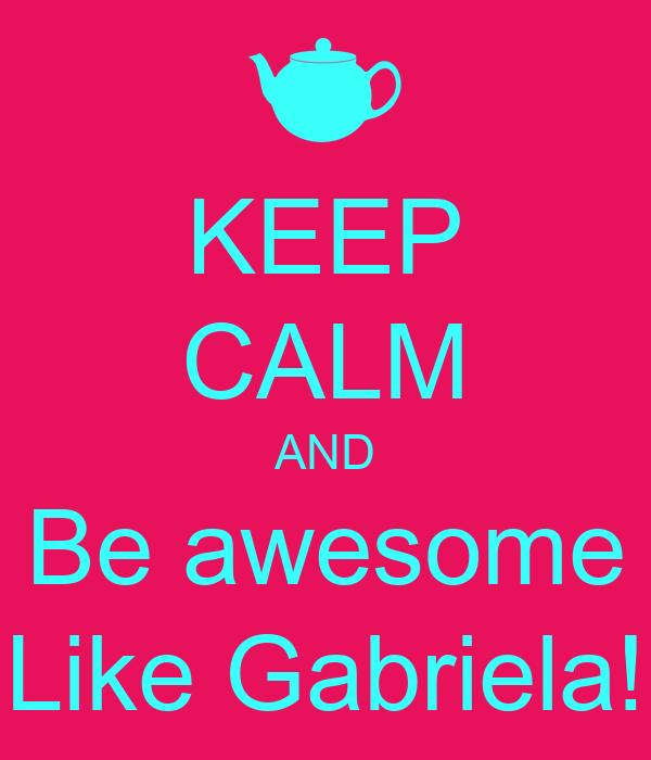KEEP CALM AND Be awesome Like Gabriela!