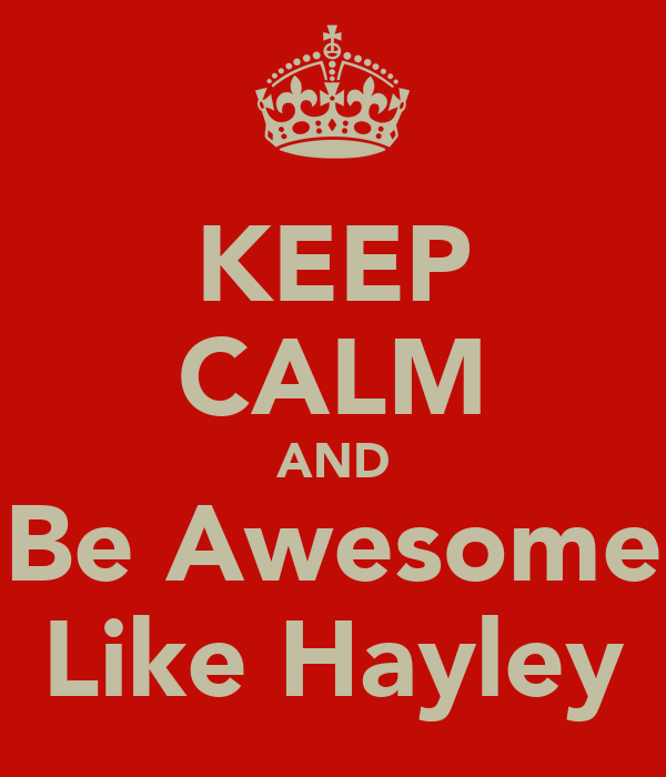 KEEP CALM AND Be Awesome Like Hayley