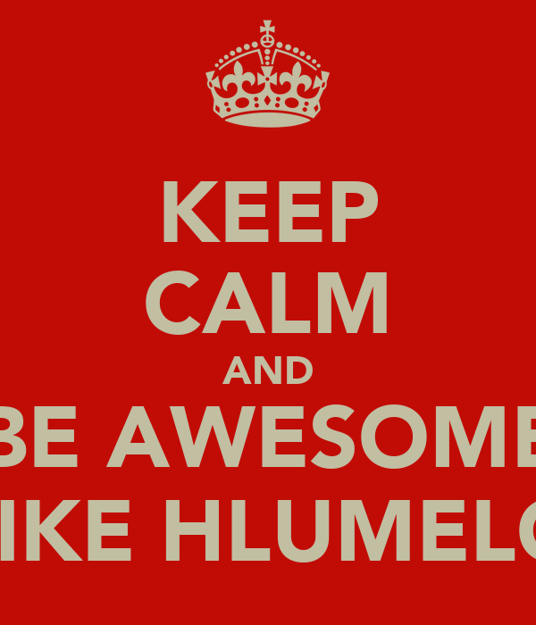 KEEP CALM AND BE AWESOME LIKE HLUMELO
