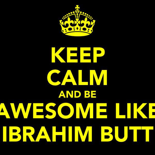 KEEP CALM AND BE AWESOME LIKE IBRAHIM BUTT