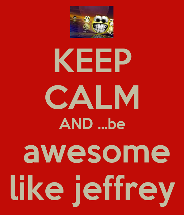 KEEP CALM AND ...be  awesome like jeffrey
