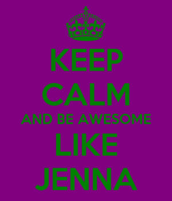 KEEP CALM AND BE AWESOME LIKE JENNA