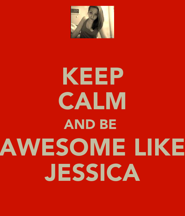 KEEP CALM AND BE  AWESOME LIKE JESSICA