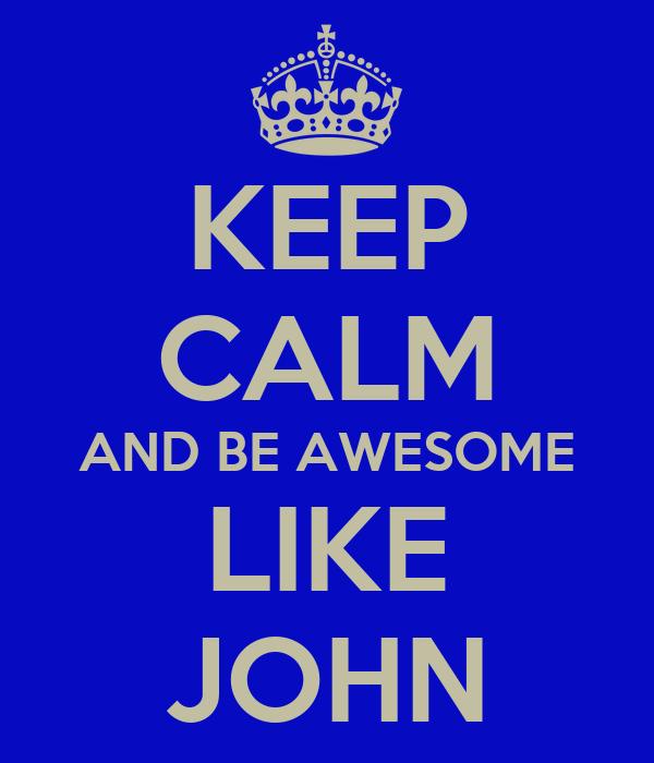 KEEP CALM AND BE AWESOME LIKE JOHN