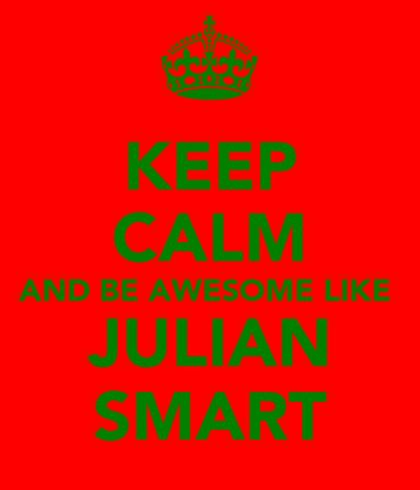 KEEP CALM AND BE AWESOME LIKE  JULIAN SMART