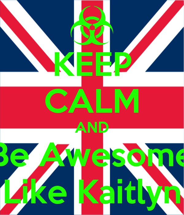 KEEP CALM AND Be Awesome Like Kaitlyn