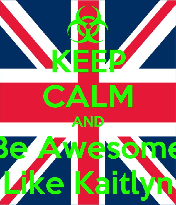 KEEP CALM AND Be Awesome Like Kaitlyn
