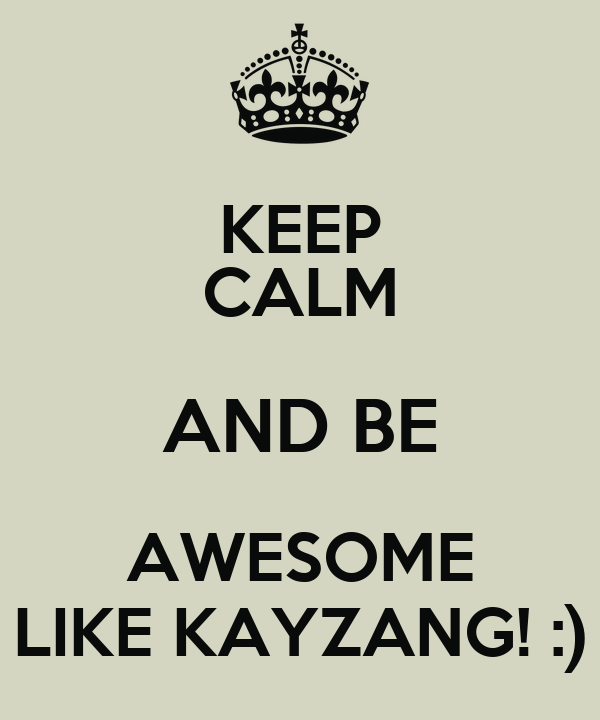 KEEP CALM AND BE AWESOME LIKE KAYZANG! :)