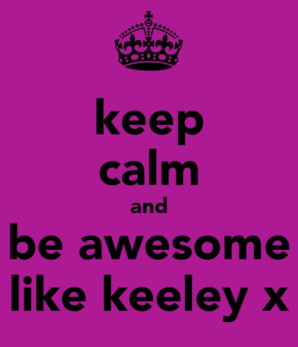 keep calm and be awesome like keeley x