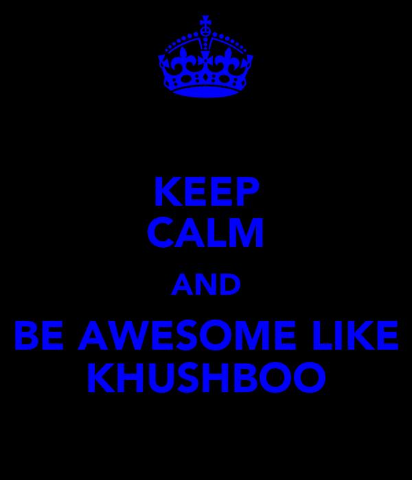 KEEP CALM AND BE AWESOME LIKE KHUSHBOO