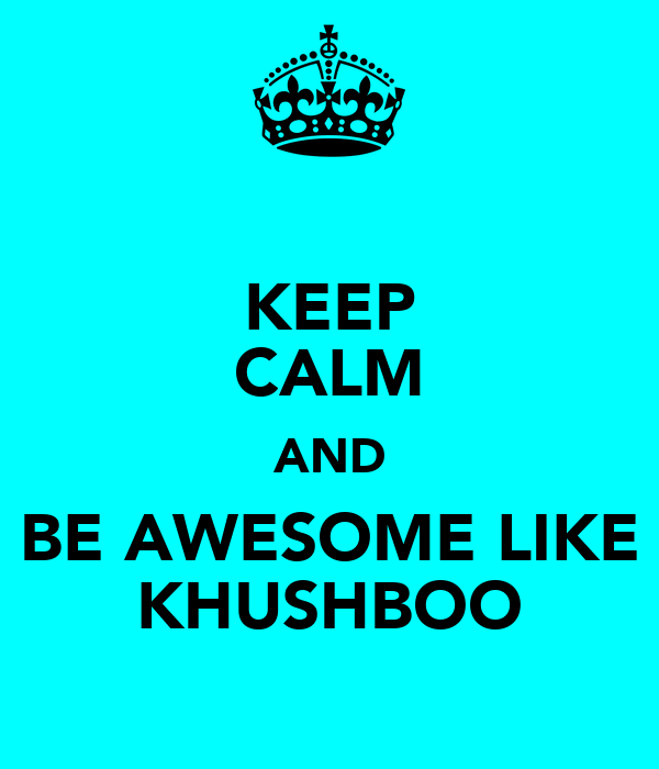 KEEP CALM AND BE AWESOME LIKE KHUSHBOO