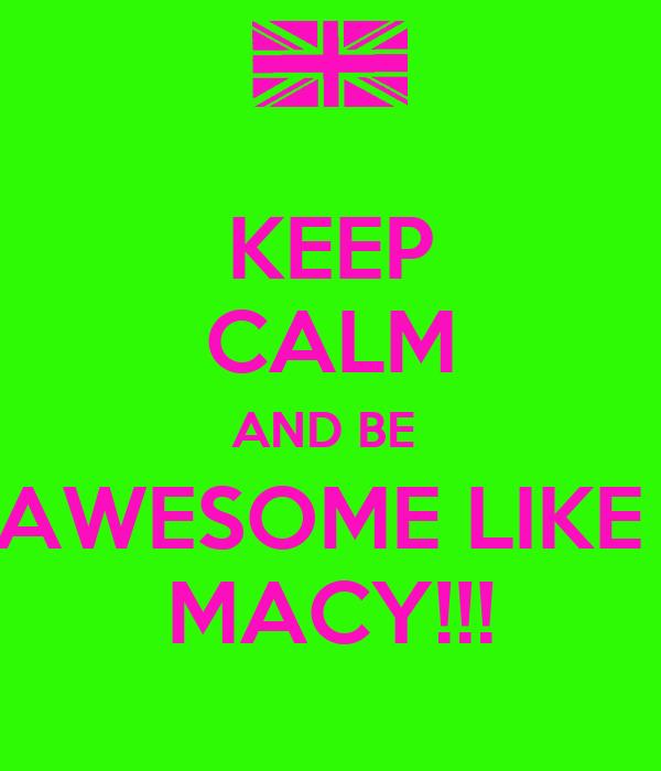 KEEP CALM AND BE  AWESOME LIKE  MACY!!!