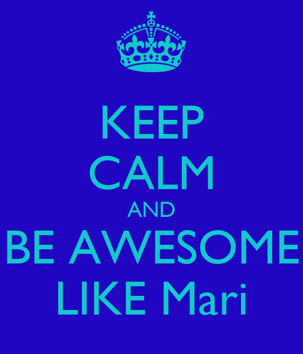 KEEP CALM AND BE AWESOME LIKE Mari