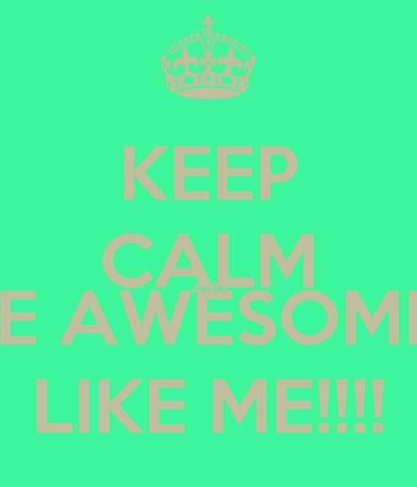 KEEP CALM AND BE AWESOME  LIKE ME!!!!