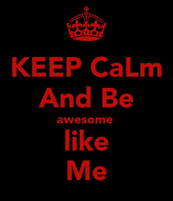 KEEP CaLm And Be awesome  like Me