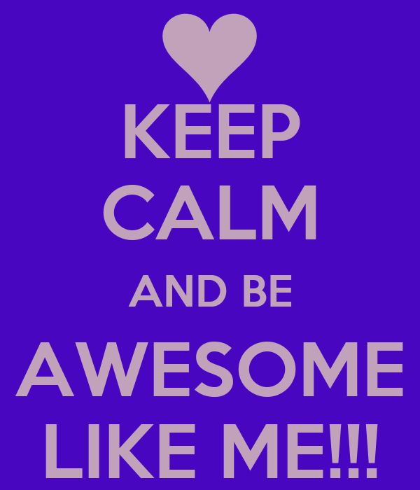 KEEP CALM AND BE AWESOME LIKE ME!!!
