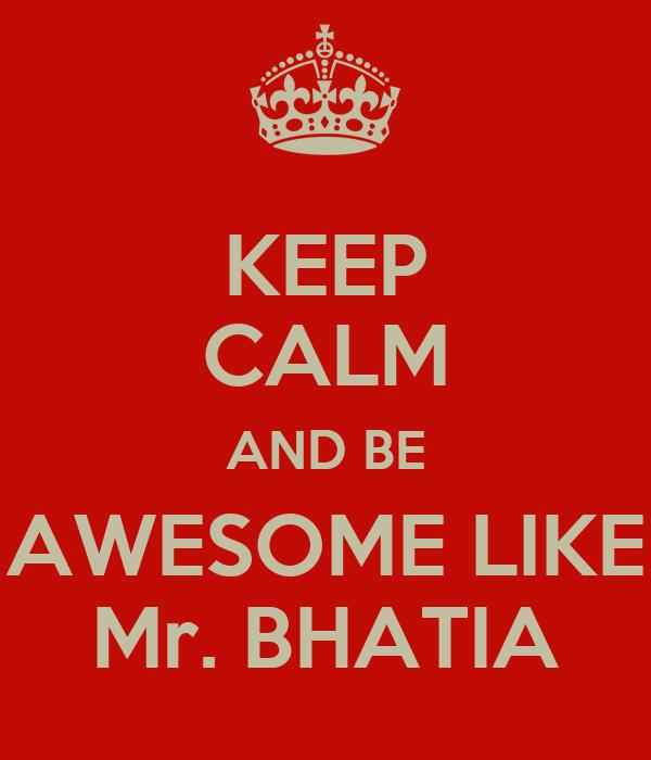 KEEP CALM AND BE AWESOME LIKE Mr. BHATIA