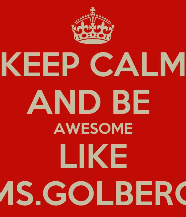 KEEP CALM AND BE  AWESOME LIKE MS.GOLBERG