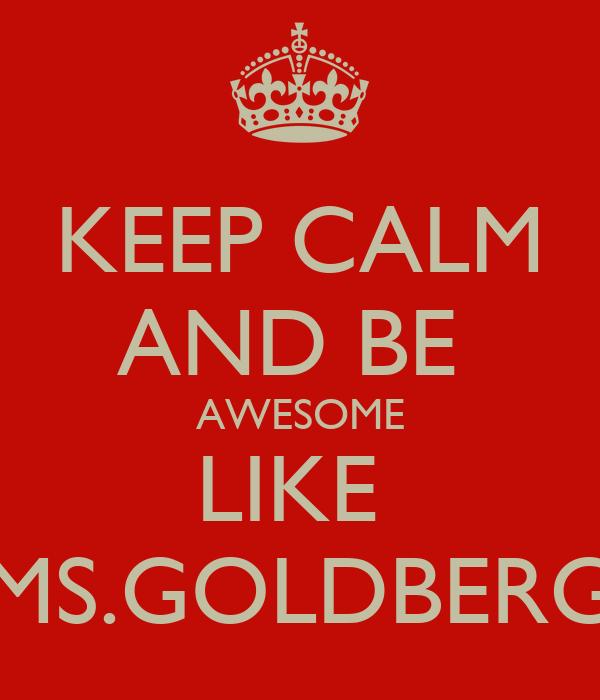 KEEP CALM AND BE  AWESOME LIKE  MS.GOLDBERG