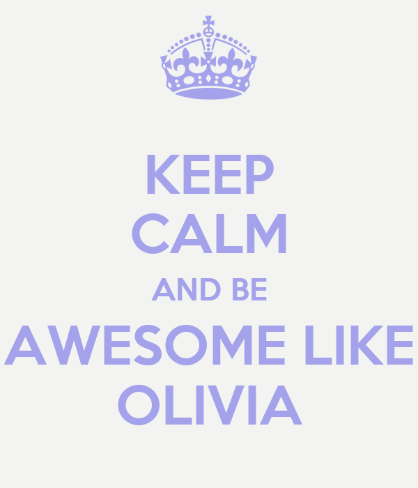 KEEP CALM AND BE AWESOME LIKE OLIVIA