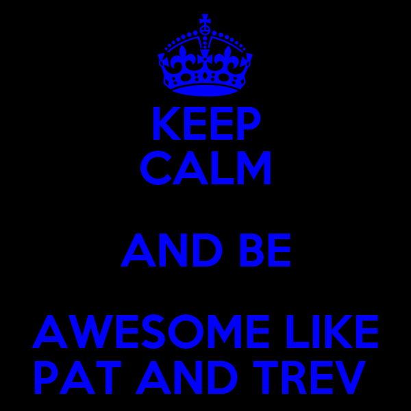 KEEP CALM AND BE AWESOME LIKE PAT AND TREV