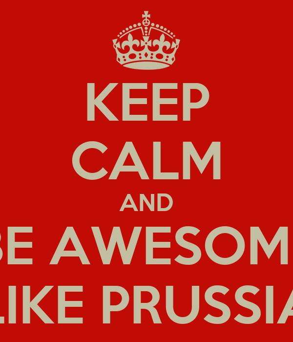 KEEP CALM AND BE AWESOME LIKE PRUSSIA