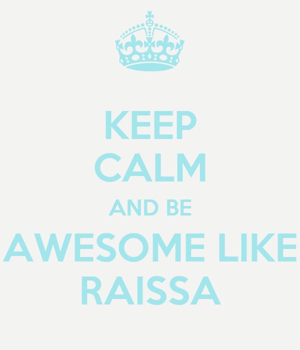 KEEP CALM AND BE AWESOME LIKE RAISSA