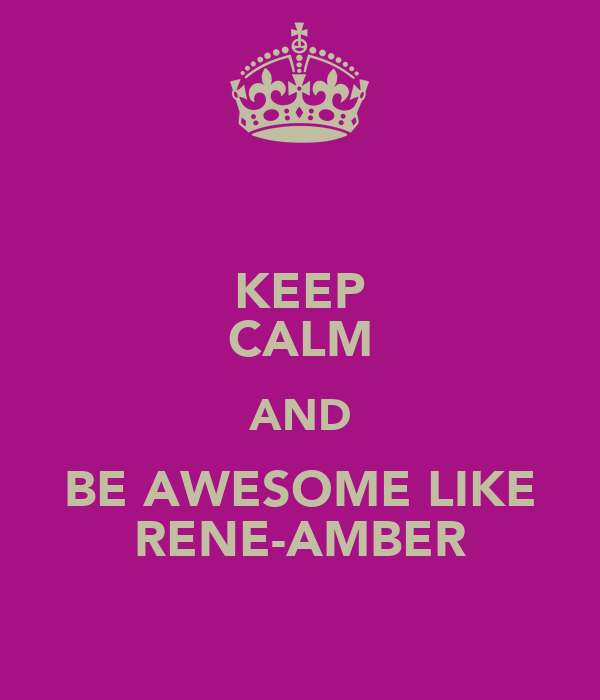 KEEP CALM AND BE AWESOME LIKE RENE-AMBER