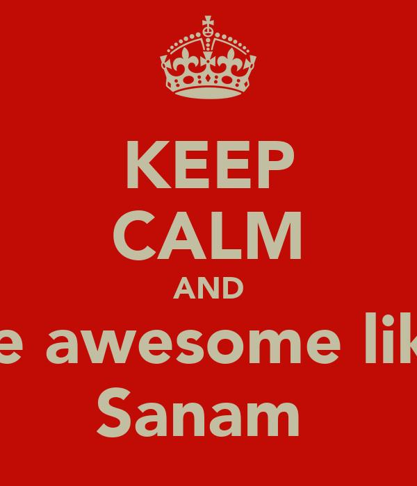 KEEP CALM AND be awesome like Sanam