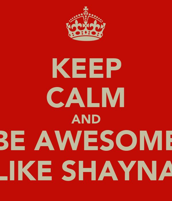KEEP CALM AND BE AWESOME LIKE SHAYNA