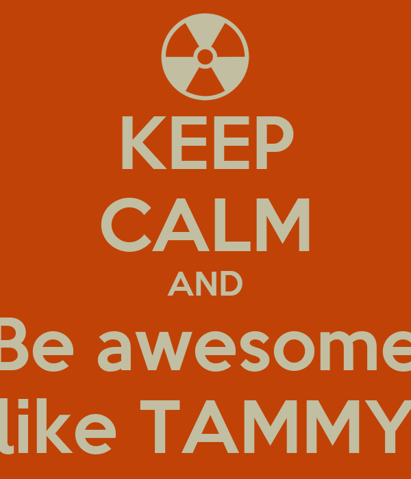 KEEP CALM AND Be awesome like TAMMY