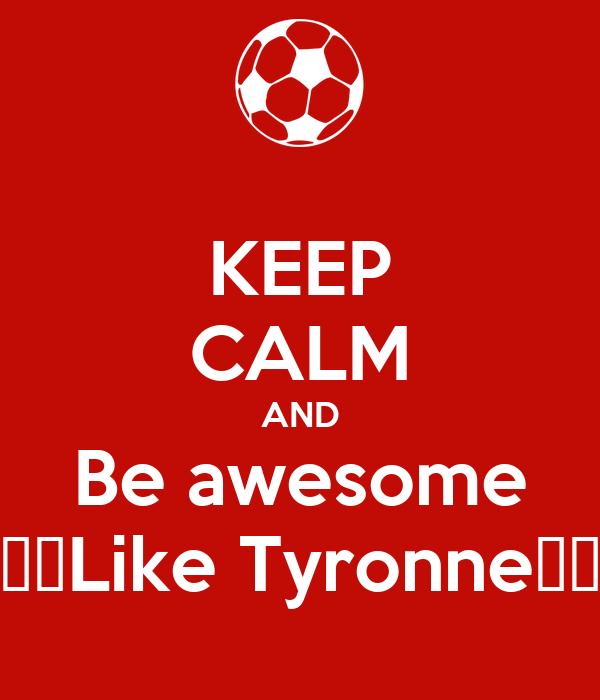 KEEP CALM AND Be awesome 💰😎Like Tyronne😎💰