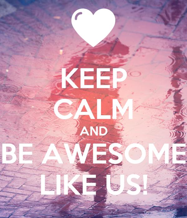 KEEP CALM AND BE AWESOME LIKE US!