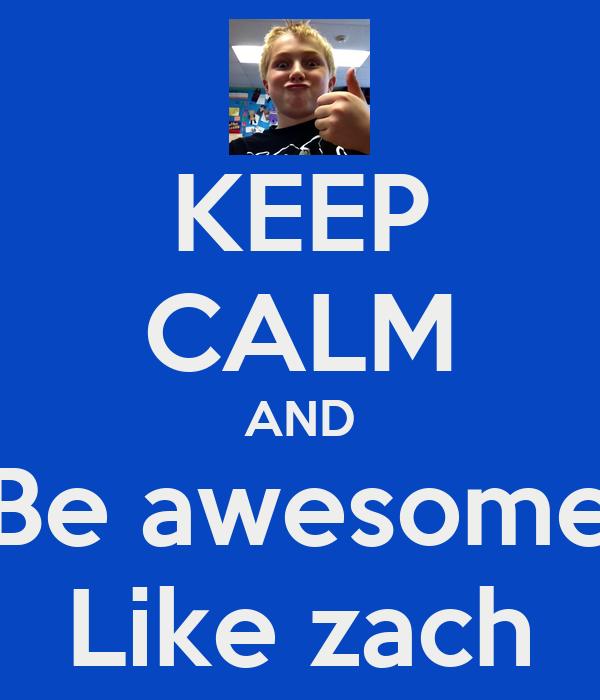 KEEP CALM AND Be awesome Like zach