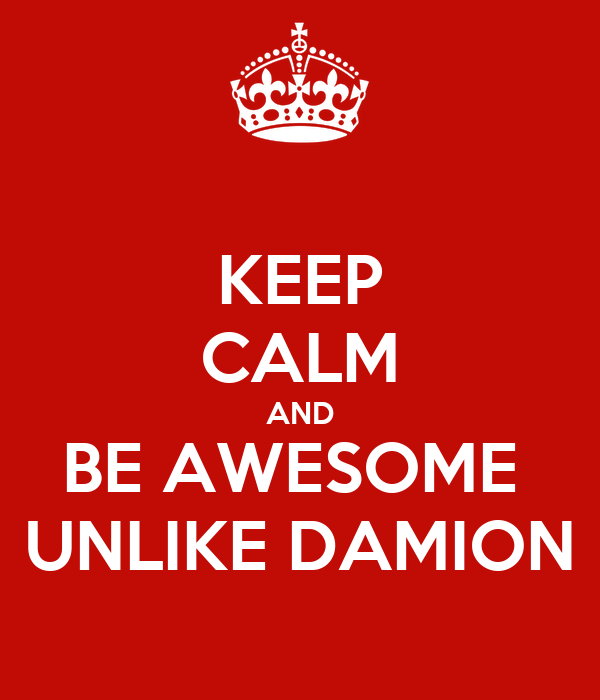 KEEP CALM AND BE AWESOME  UNLIKE DAMION