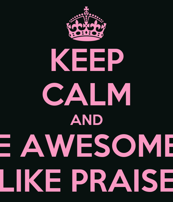 KEEP CALM AND BE AWESOMEE LIKE PRAISE