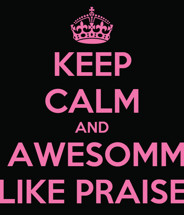 KEEP CALM AND BE AWESOMMEE LIKE PRAISE