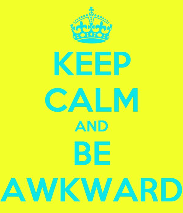 KEEP CALM AND BE AWKWARD