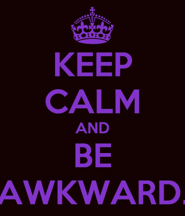 KEEP CALM AND BE AWKWARD.