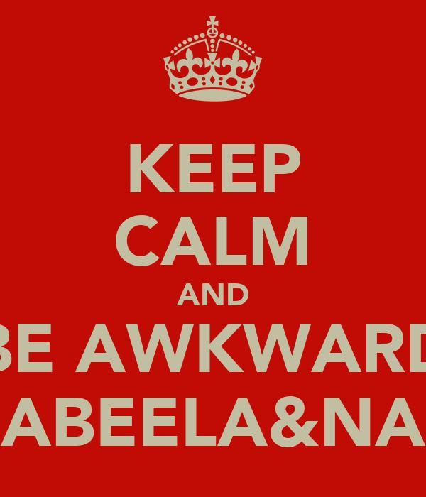 KEEP CALM AND BE AWKWARD LIKE NABEELA&NAEELAH