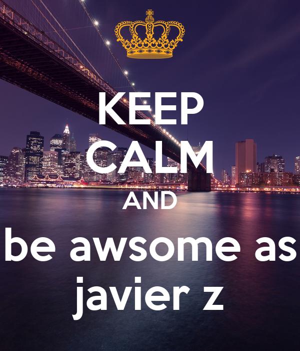 KEEP CALM AND be awsome as javier z