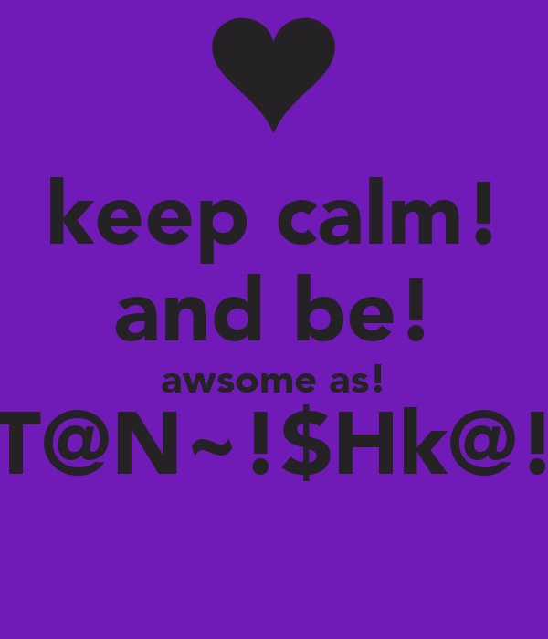 keep calm! and be! awsome as! T@N~!$Hk@!