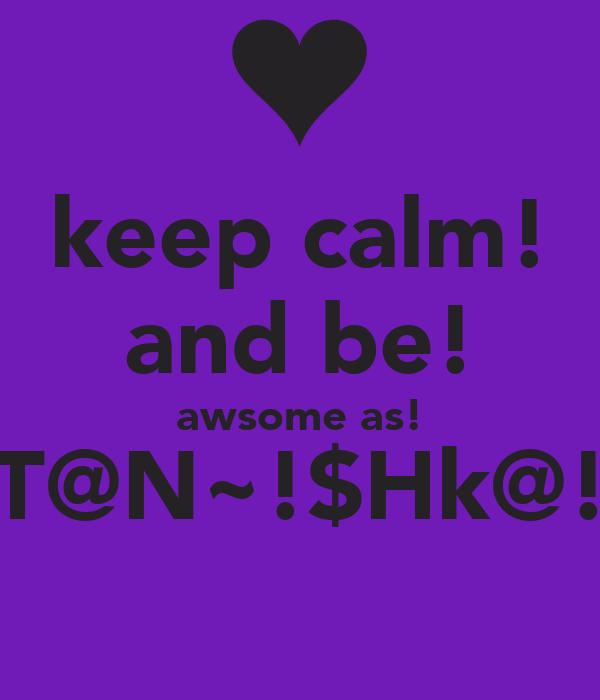 keep calm! and be! awsome as! T@N~!$Hk@!