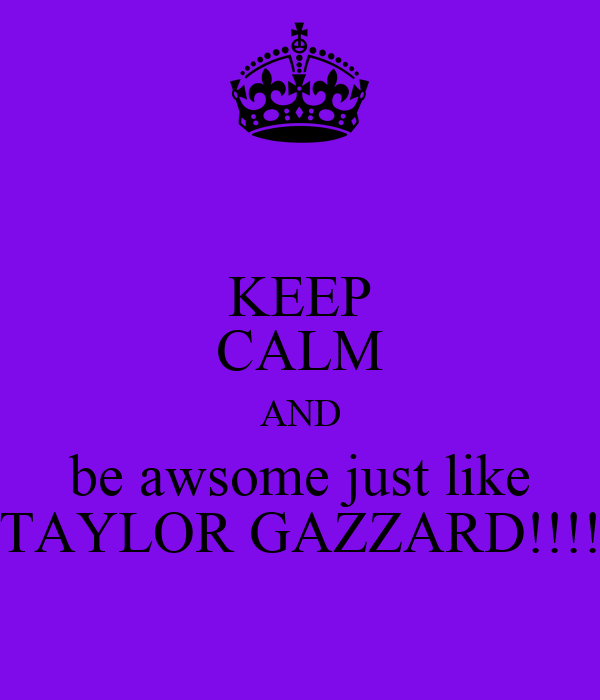 KEEP CALM AND be awsome just like TAYLOR GAZZARD!!!!
