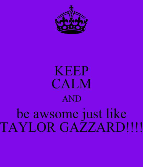 KEEP CALM AND be awsome just like TAYLOR GAZZARD!!!!