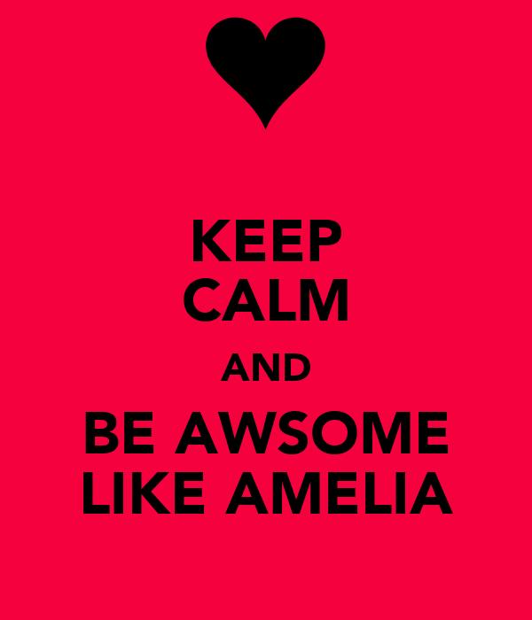 KEEP CALM AND BE AWSOME LIKE AMELIA