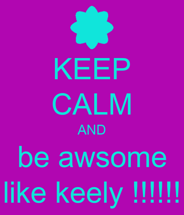 KEEP CALM AND be awsome like keely !!!!!!