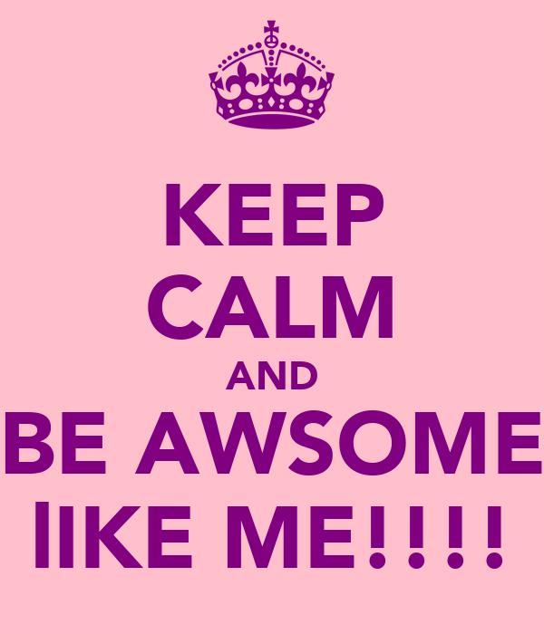 KEEP CALM AND BE AWSOME lIKE ME!!!!